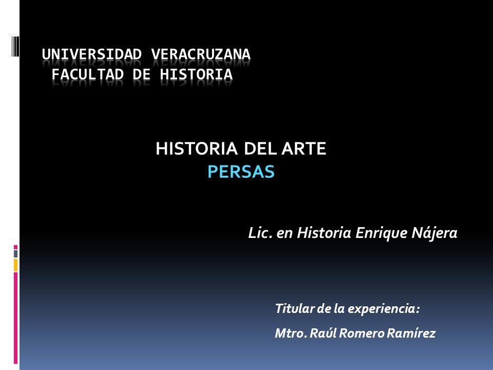 HISTORIA DEL ARTE PERSAS Titular de la experiencia: Mtro. Raúl Romero Ramírez Lic. en Historia Enrique Nájera