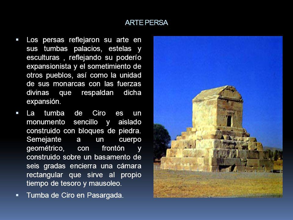 ARTE PERSA Los persas reflejaron su arte en sus tumbas palacios, estelas y esculturas, reflejando su poderío expansionista y el sometimiento de otros