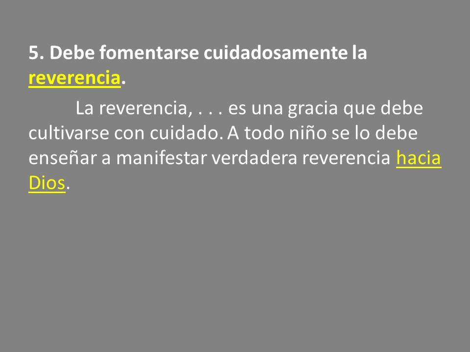 5. Debe fomentarse cuidadosamente la reverencia. La reverencia,... es una gracia que debe cultivarse con cuidado. A todo niño se lo debe enseñar a man