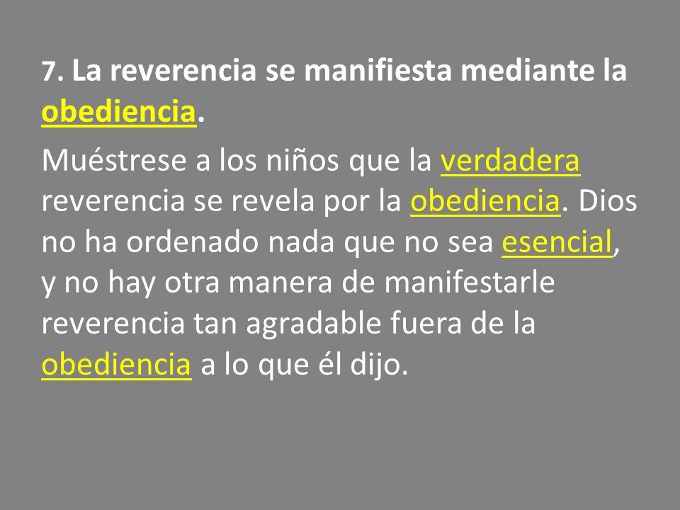 7. La reverencia se manifiesta mediante la obediencia. Muéstrese a los niños que la verdadera reverencia se revela por la obediencia. Dios no ha orden