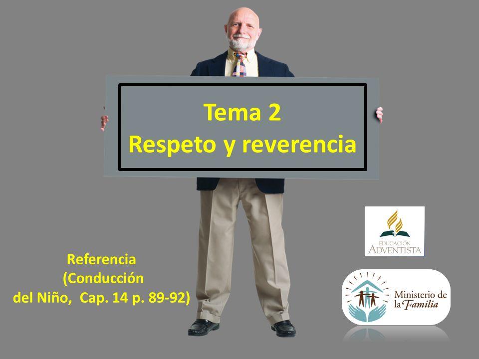 Tema 2 Respeto y reverencia Referencia (Conducción del Niño, Cap. 14 p. 89-92)