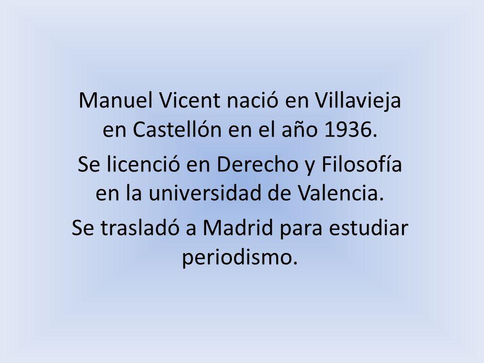 Manuel Vicent nació en Villavieja en Castellón en el año 1936. Se licenció en Derecho y Filosofía en la universidad de Valencia. Se trasladó a Madrid