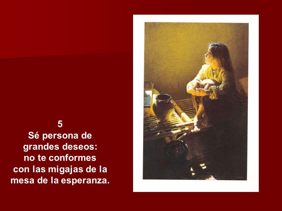 5 Sé persona de grandes deseos: no te conformes con las migajas de la mesa de la esperanza.