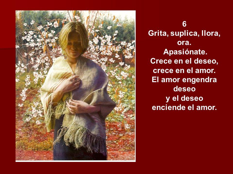 6 Grita, suplica, llora, ora.Apasiónate. Crece en el deseo, crece en el amor.