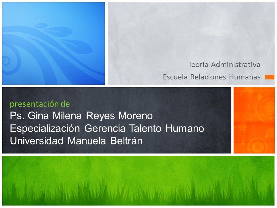 Teoría Administrativa Escuela Relaciones Humanas presentación de Ps. Gina Milena Reyes Moreno Especialización Gerencia Talento Humano Universidad Manu