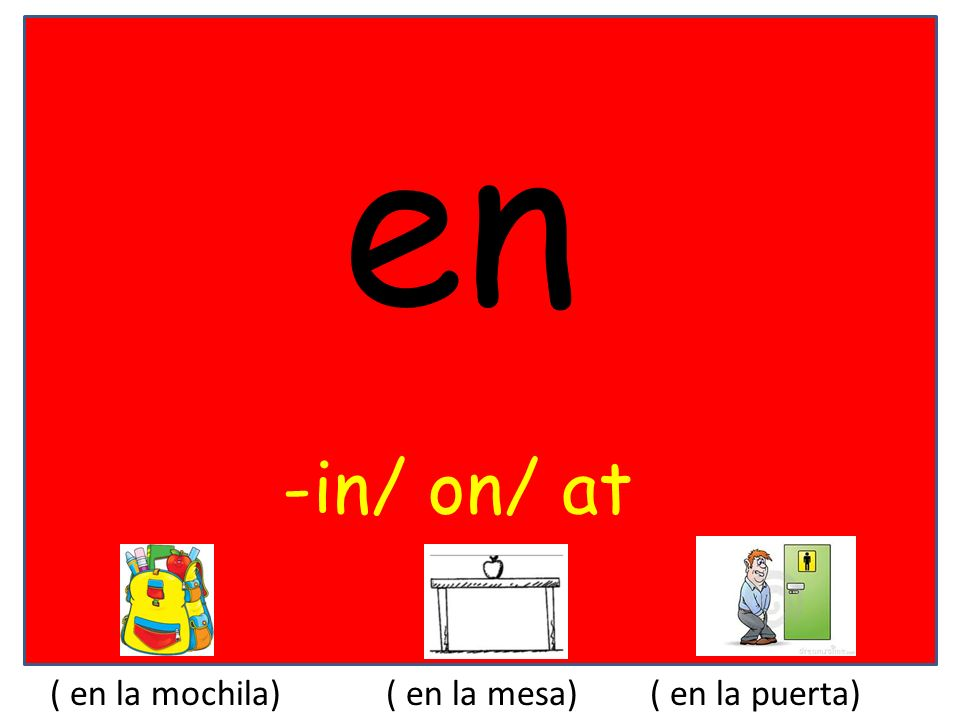 en -in/ on/ at ( en la mochila)( en la mesa)( en la puerta)