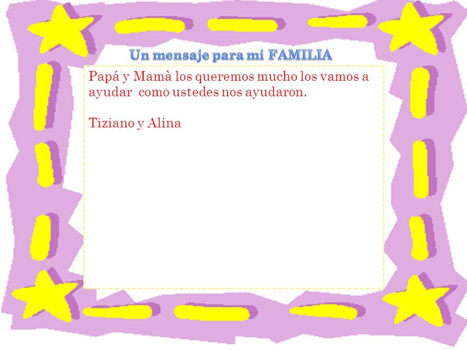 Papá y Mamà los queremos mucho los vamos a ayudar como ustedes nos ayudaron. Tiziano y Alina