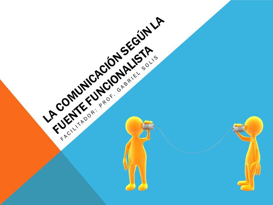 LA COMUNICACIÓN SEGÚN LA FUENTE FUNCIONALISTA FACILITADOR: PROF. GABRIEL SOLIS