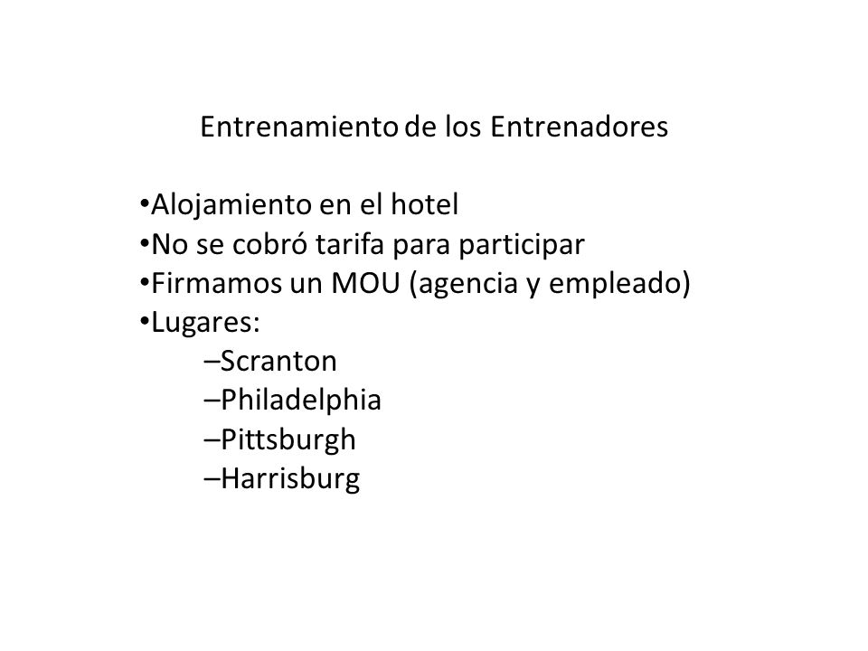 Entrenamiento de los Entrenadores Alojamiento en el hotel No se cobró tarifa para participar Firmamos un MOU (agencia y empleado) Lugares: –Scranton –Philadelphia –Pittsburgh –Harrisburg