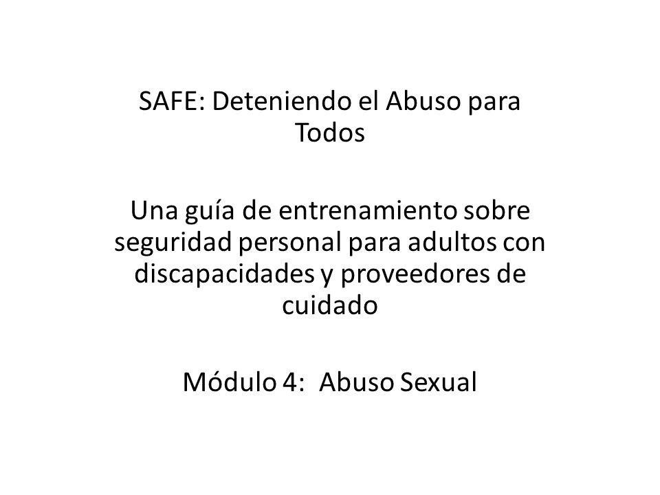 SAFE: Deteniendo el Abuso para Todos Una guía de entrenamiento sobre seguridad personal para adultos con discapacidades y proveedores de cuidado Módulo 4: Abuso Sexual
