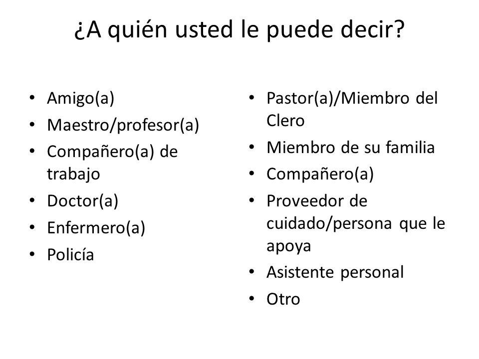 ¿A quién usted le puede decir? Amigo(a) Maestro/profesor(a) Compañero(a) de trabajo Doctor(a) Enfermero(a) Policía Pastor(a)/Miembro del Clero Miembro