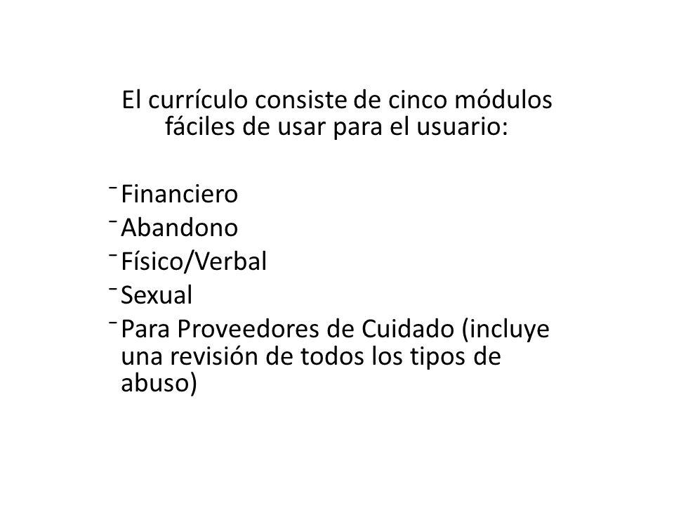 El currículo consiste de cinco módulos fáciles de usar para el usuario: Financiero Abandono Físico/Verbal Sexual Para Proveedores de Cuidado (incluye una revisión de todos los tipos de abuso)