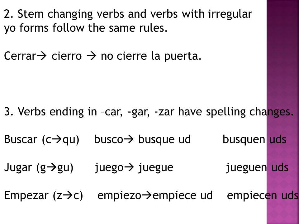 2. Stem changing verbs and verbs with irregular yo forms follow the same rules. Cerrar cierro no cierre la puerta. 3. Verbs ending in –car, -gar, -zar
