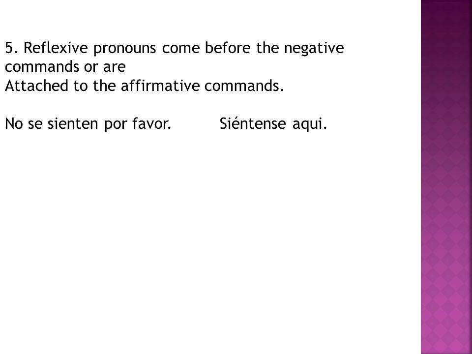 5. Reflexive pronouns come before the negative commands or are Attached to the affirmative commands. No se sienten por favor. Siéntense aqui.