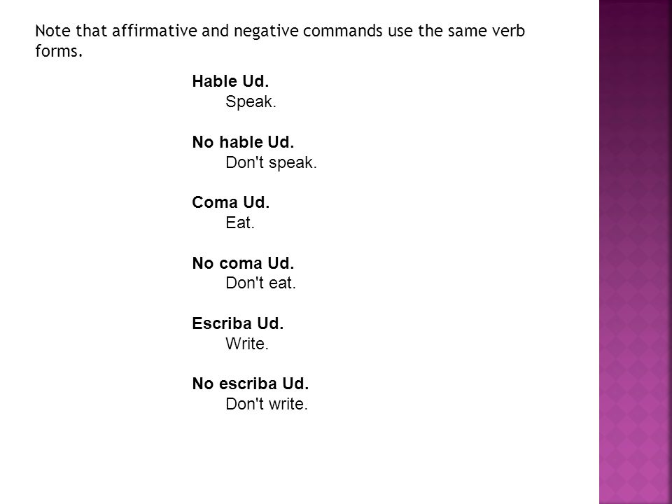 Hable Ud. Speak. No hable Ud. Don't speak. Coma Ud. Eat. No coma Ud. Don't eat. Escriba Ud. Write. No escriba Ud. Don't write. Note that affirmative a