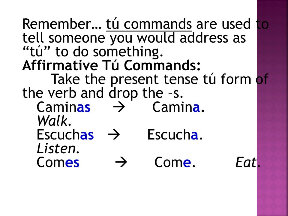 Remember… tú commands are used to tell someone you would address as tú to do something. Affirmative Tú Commands: Take the present tense tú form of the