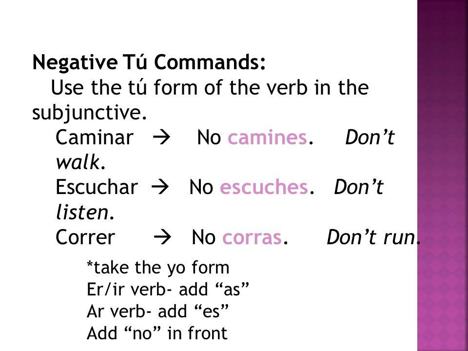 Negative Tú Commands: Use the tú form of the verb in the subjunctive. Caminar No camines. Dont walk. Escuchar No escuches. Dont listen. Correr No corr