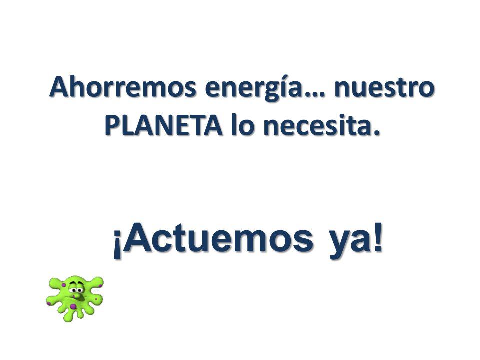 Ahorremos energía… nuestro PLANETA lo necesita. ¡Actuemos ya!
