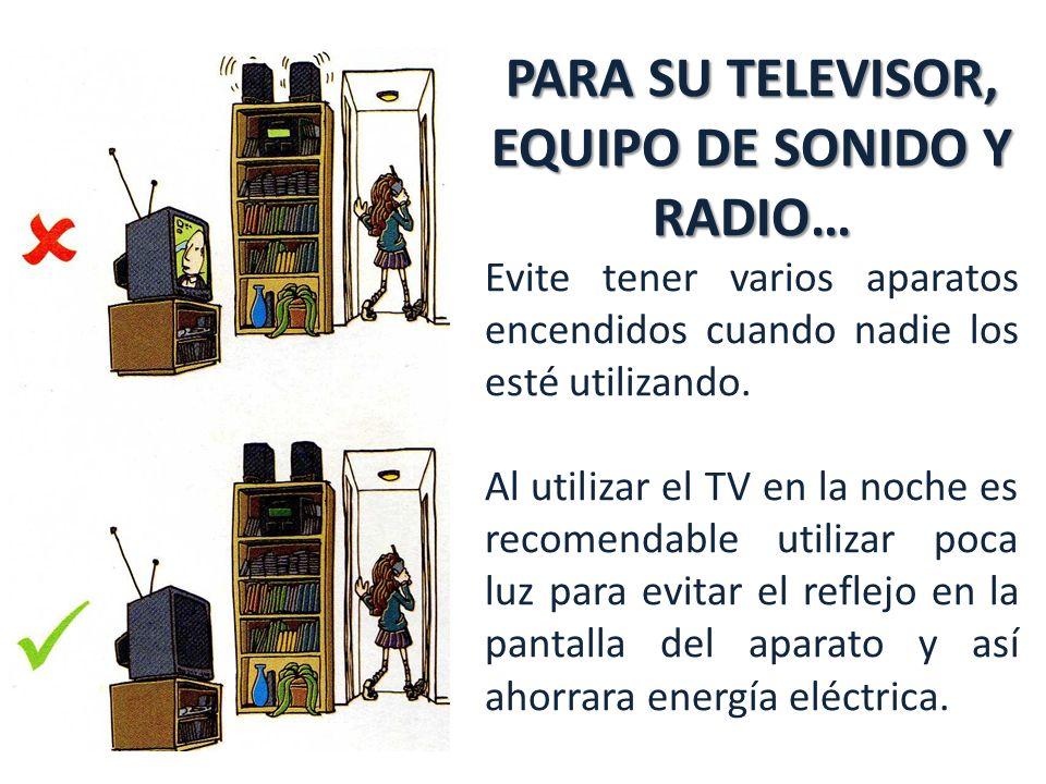 PARA SU TELEVISOR, EQUIPO DE SONIDO Y RADIO… Evite tener varios aparatos encendidos cuando nadie los esté utilizando.