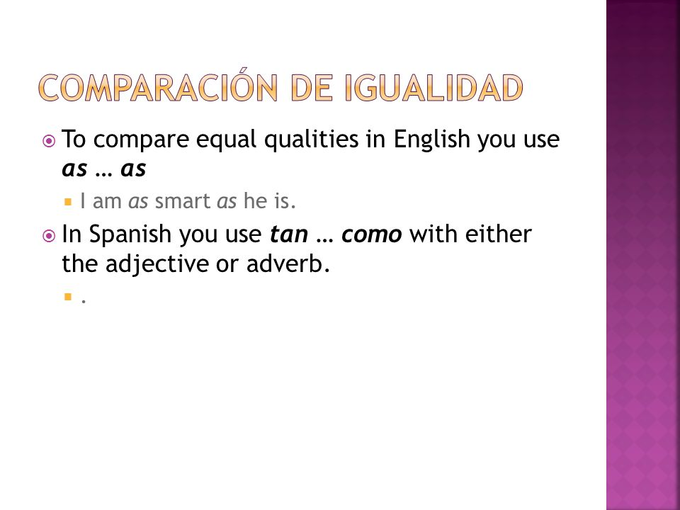 To compare equal qualities in English you use as … as I am as smart as he is. In Spanish you use tan … como with either the adjective or adverb..