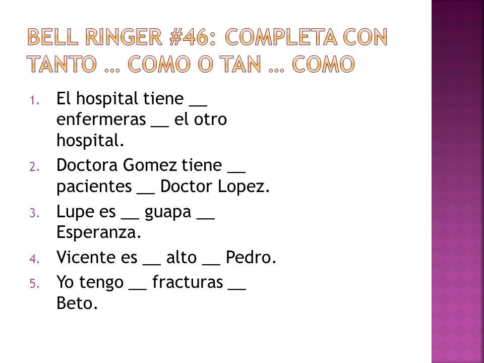 1. El hospital tiene __ enfermeras __ el otro hospital. 2. Doctora Gomez tiene __ pacientes __ Doctor Lopez. 3. Lupe es __ guapa __ Esperanza. 4. Vice
