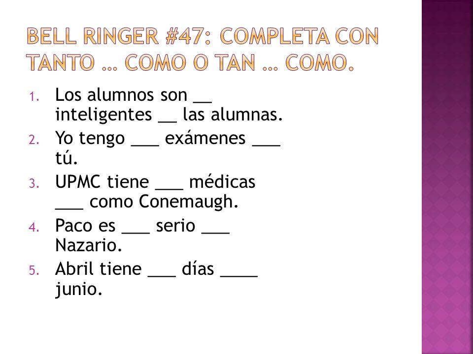 1. Los alumnos son __ inteligentes __ las alumnas. 2. Yo tengo ___ exámenes ___ tú. 3. UPMC tiene ___ médicas ___ como Conemaugh. 4. Paco es ___ serio