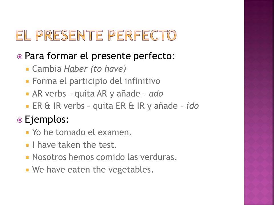 Para formar el presente perfecto: Cambia Haber (to have) Forma el participio del infinitivo AR verbs – quita AR y añade – ado ER & IR verbs – quita ER & IR y añade – ido Ejemplos: Yo he tomado el examen.