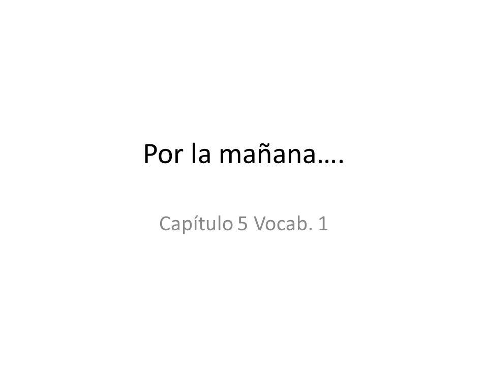 Por la mañana…. Capítulo 5 Vocab. 1