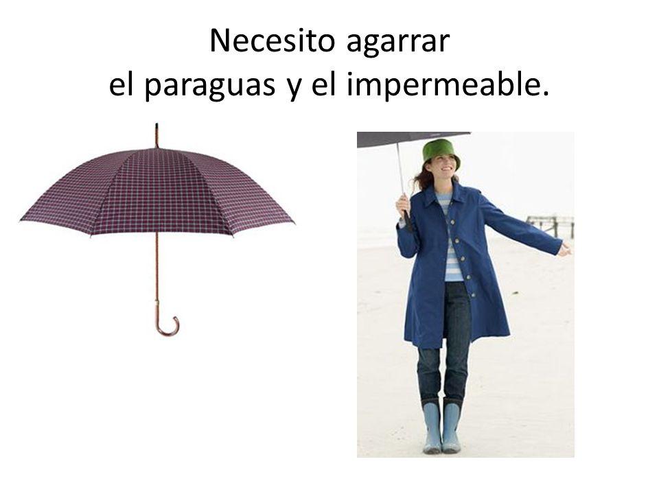 Necesito agarrar el paraguas y el impermeable.