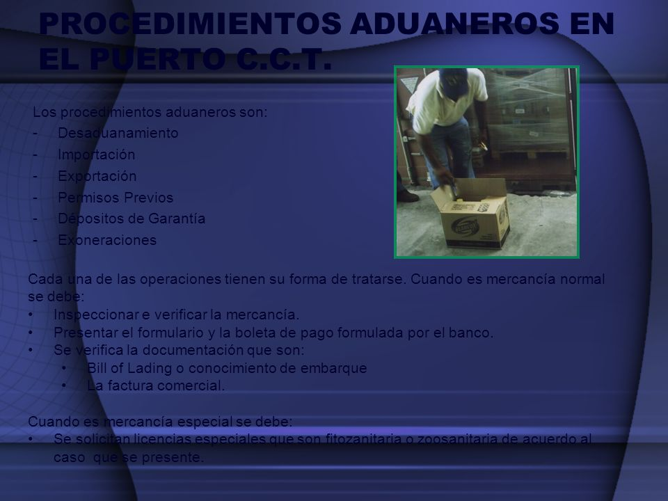 PROCEDIMIENTOS ADUANEROS EN EL PUERTO C.C.T. Los procedimientos aduaneros son: -Desaduanamiento -Importación -Exportación -Permisos Previos -Dépositos