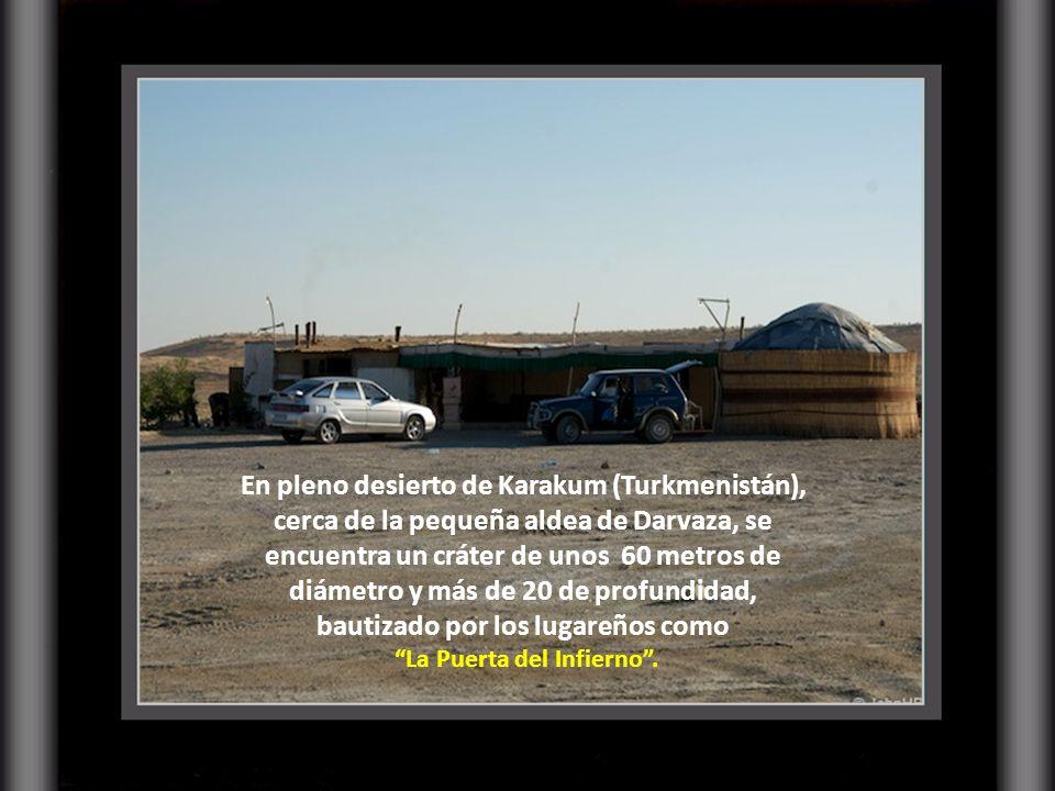 En pleno desierto de Karakum (Turkmenistán), cerca de la pequeña aldea de Darvaza, se encuentra un cráter de unos 60 metros de diámetro y más de 20 de profundidad, bautizado por los lugareños como La Puerta del Infierno.