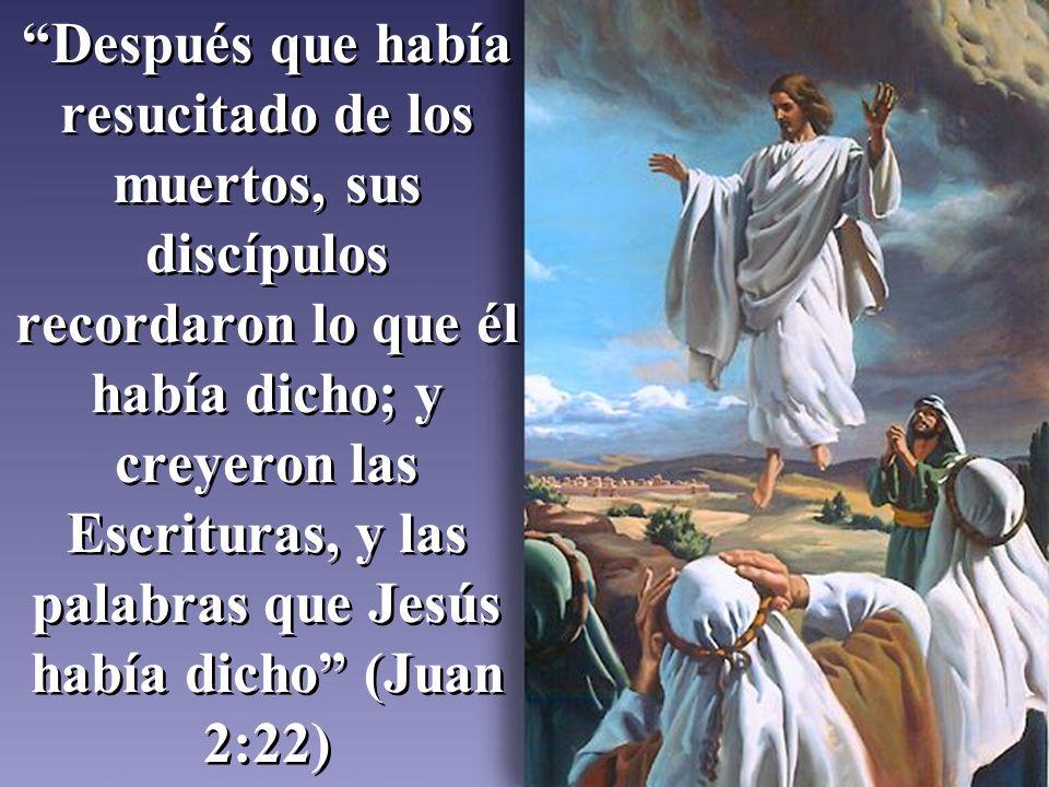 Después que había resucitado de los muertos, sus discípulos recordaron lo que él había dicho; y creyeron las Escrituras, y las palabras que Jesús habí
