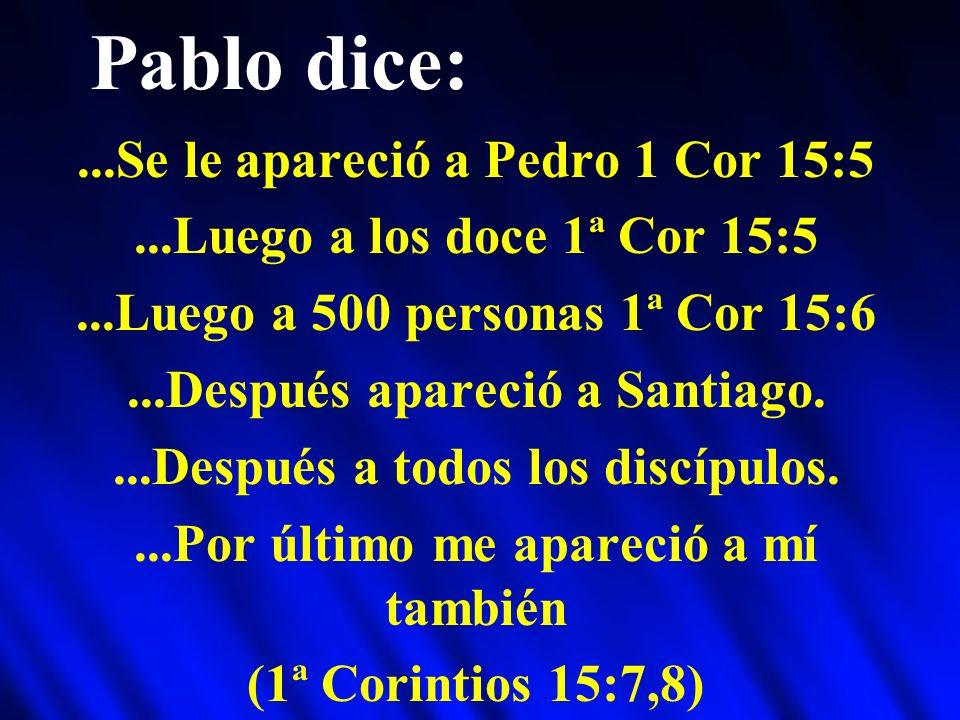 Pablo dice:...Se le apareció a Pedro 1 Cor 15:5...Luego a los doce 1ª Cor 15:5...Luego a 500 personas 1ª Cor 15:6...Después apareció a Santiago....Des