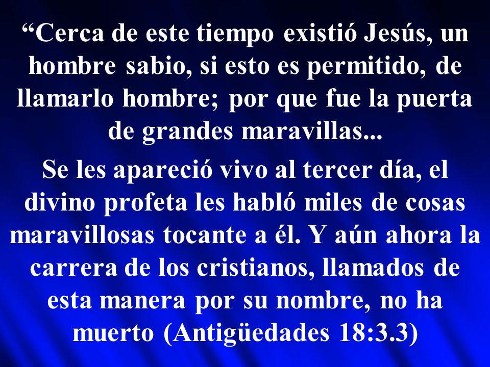 Cerca de este tiempo existió Jesús, un hombre sabio, si esto es permitido, de llamarlo hombre; por que fue la puerta de grandes maravillas... Se les a