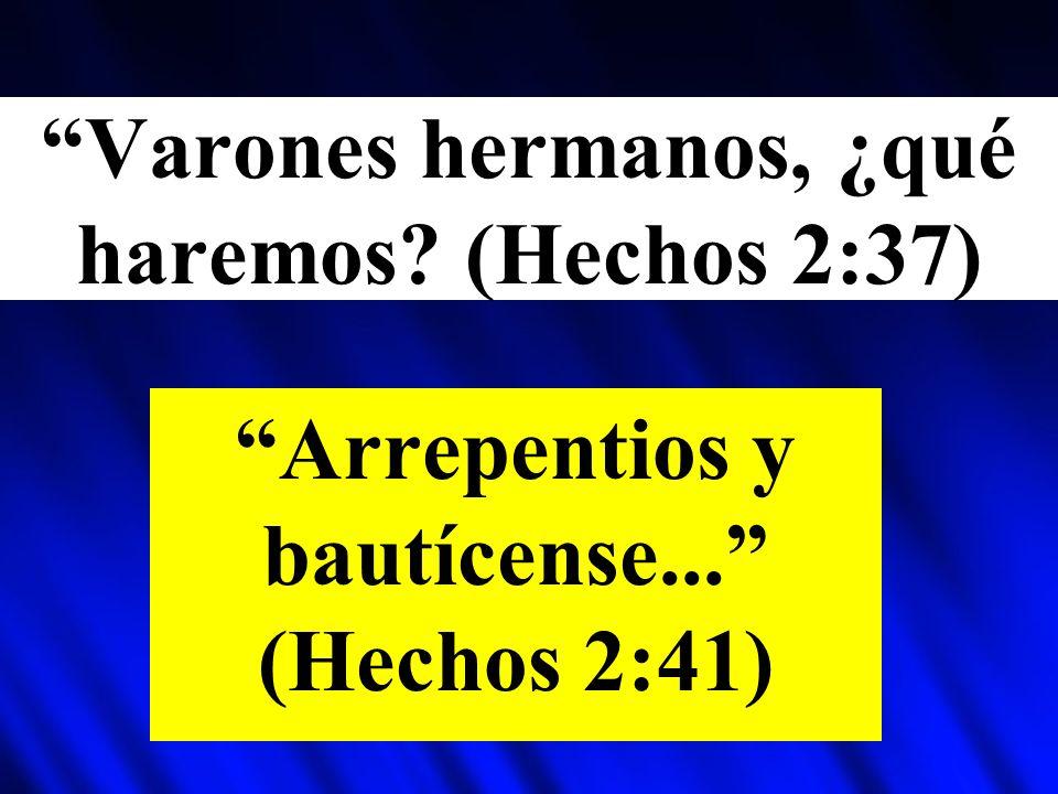 Varones hermanos, ¿qué haremos? (Hechos 2:37) Arrepentios y bautícense... (Hechos 2:41)