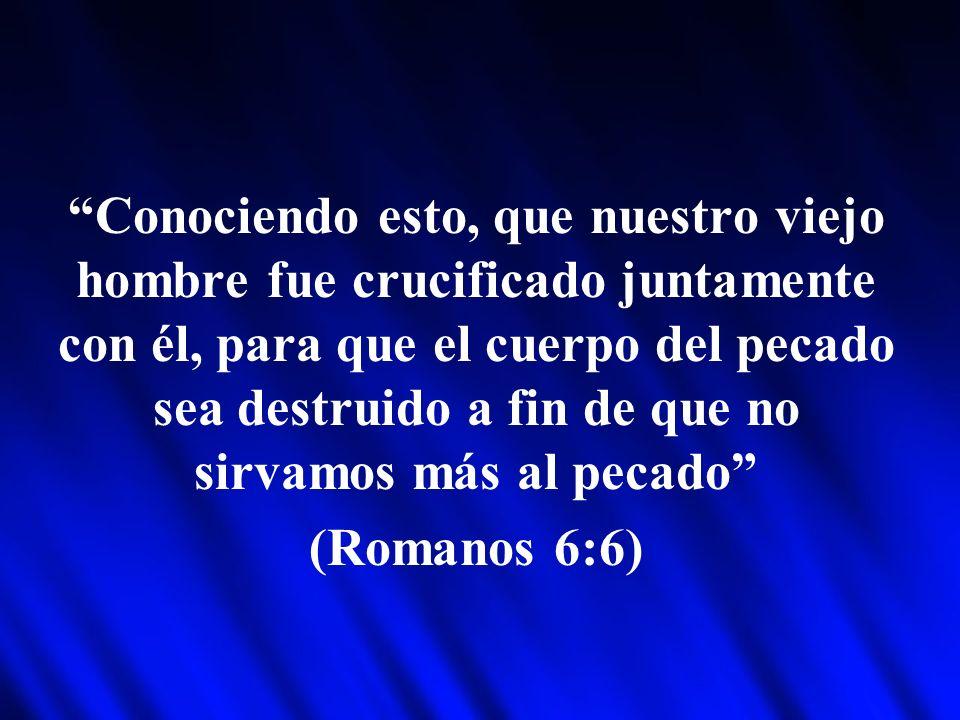 Conociendo esto, que nuestro viejo hombre fue crucificado juntamente con él, para que el cuerpo del pecado sea destruido a fin de que no sirvamos más