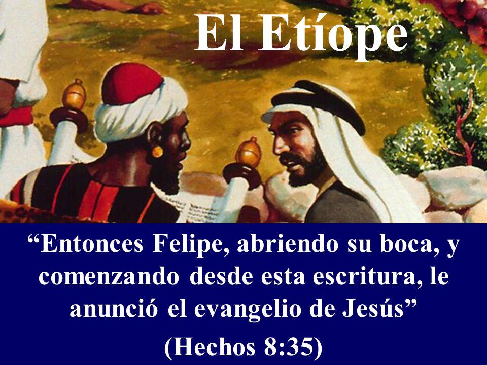 El Etíope Entonces Felipe, abriendo su boca, y comenzando desde esta escritura, le anunció el evangelio de Jesús (Hechos 8:35) Entonces Felipe, abrien