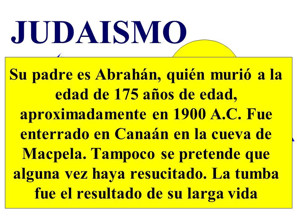 JUDAISMO Su padre es Abrahán, quién murió a la edad de 175 años de edad, aproximadamente en 1900 A.C. Fue enterrado en Canaán en la cueva de Macpela.