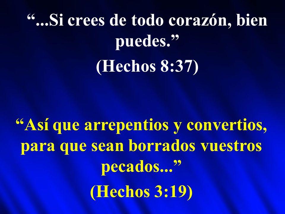 ...Si crees de todo corazón, bien puedes. (Hechos 8:37) Así que arrepentios y convertios, para que sean borrados vuestros pecados... (Hechos 3:19)