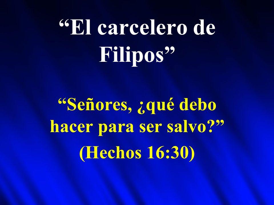 El carcelero de Filipos Señores, ¿qué debo hacer para ser salvo? (Hechos 16:30)