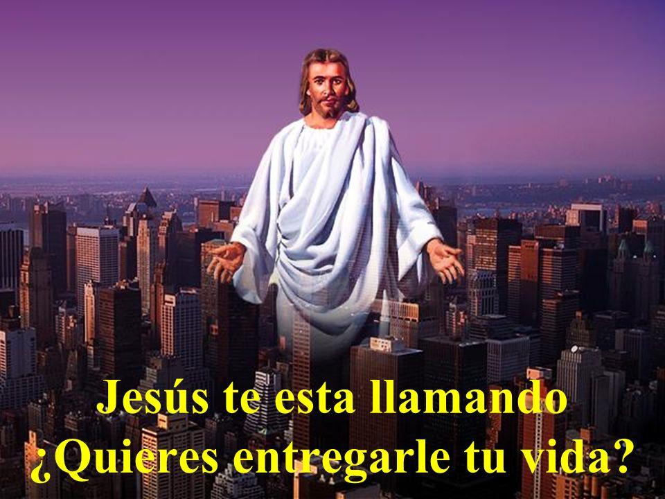 Jesús te esta llamando ¿Quieres entregarle tu vida?