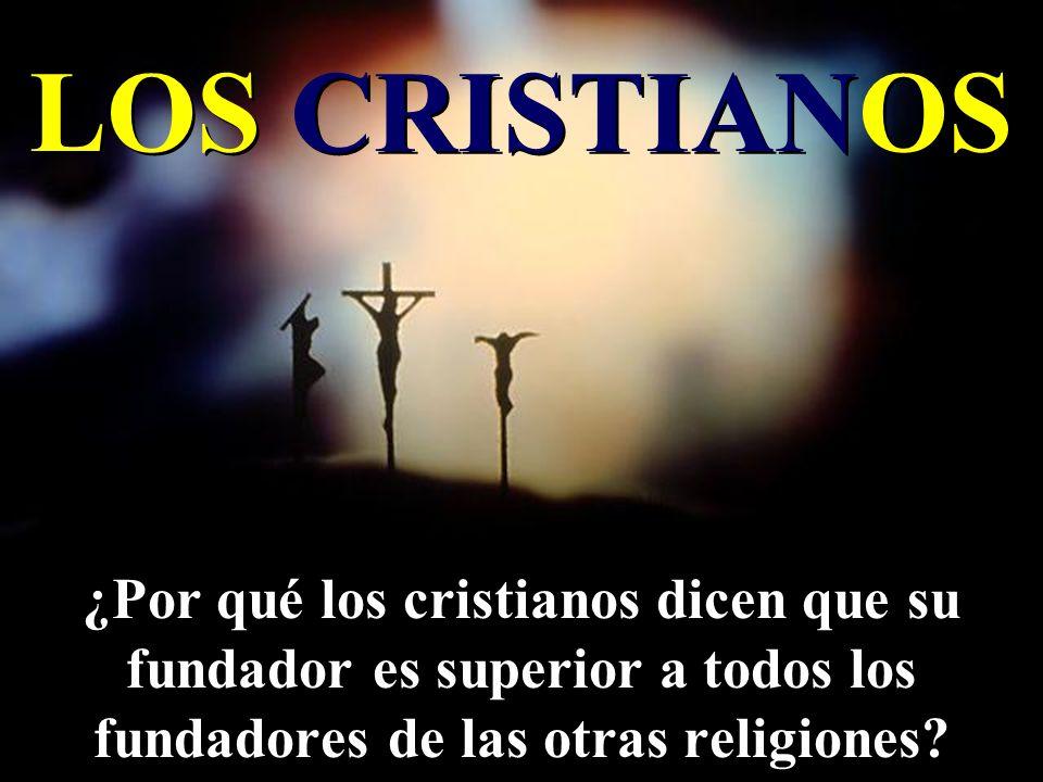 LOS CRISTIANOS ¿Por qué los cristianos dicen que su fundador es superior a todos los fundadores de las otras religiones?