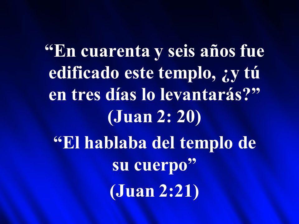 En cuarenta y seis años fue edificado este templo, ¿y tú en tres días lo levantarás? (Juan 2: 20) El hablaba del templo de su cuerpo (Juan 2:21)