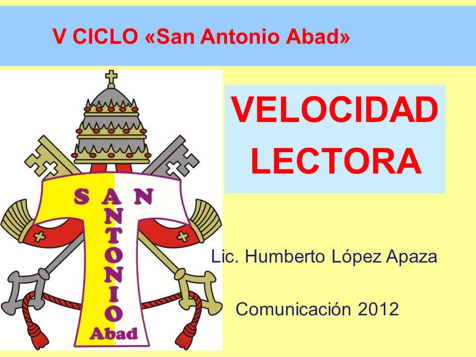 Lectura por palabras VolverVolver V CICLO «San Antonio Abad» VELOCIDAD LECTORA Lic. Humberto López Apaza Comunicación 2012