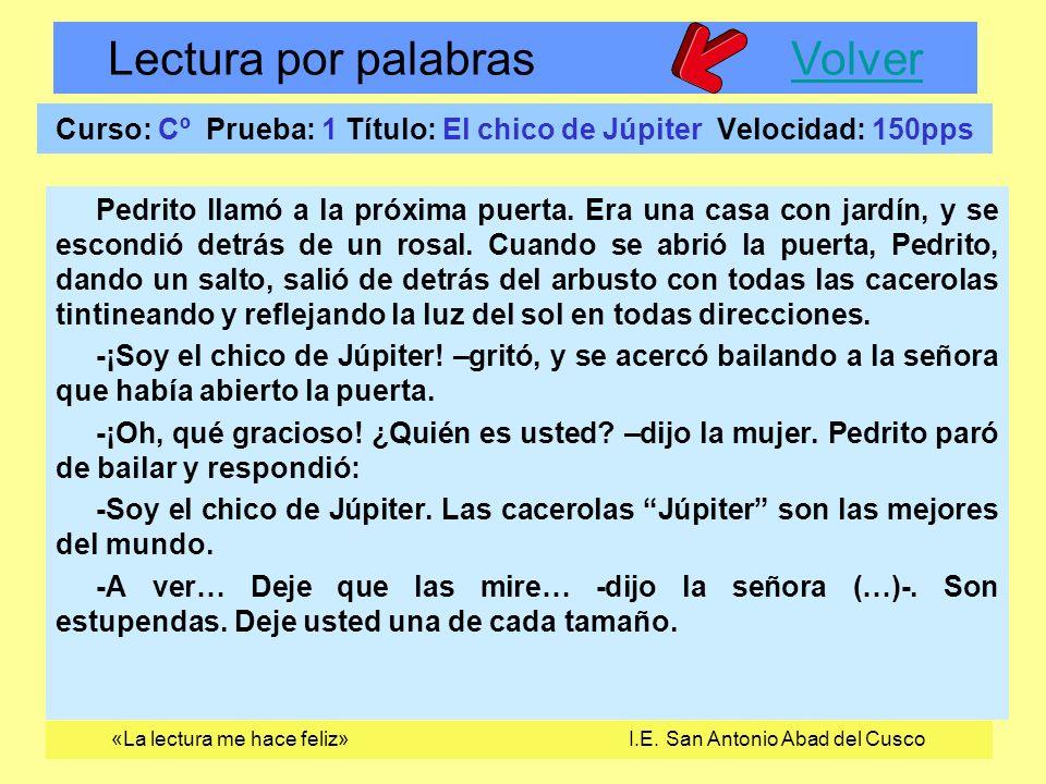 Lectura por palabras VolverVolver «La lectura me hace feliz» I.E. San Antonio Abad del Cusco Curso: Cº Prueba: 1 Título: El chico de Júpiter Velocidad