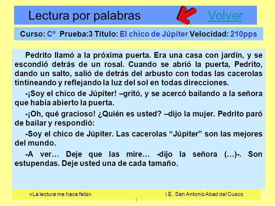 Lectura por palabras VolverVolver «La lectura me hace feliz» I.E. San Antonio Abad del Cusco ) Curso: Cº Prueba:3 Título: El chico de Júpiter Velocida