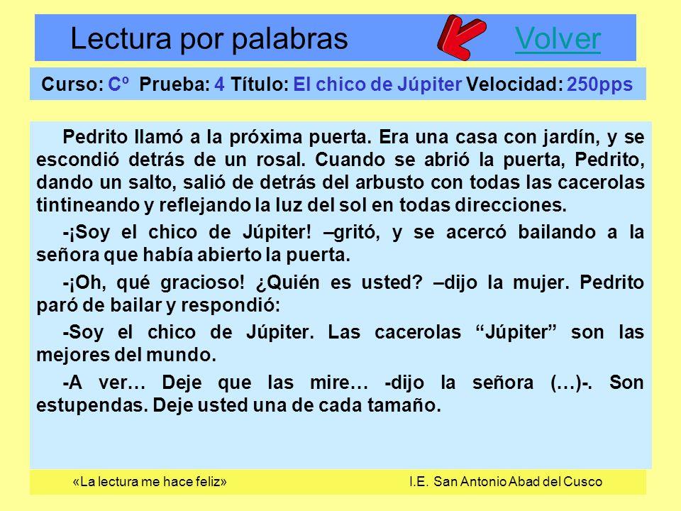 Lectura por palabras VolverVolver «La lectura me hace feliz» I.E. San Antonio Abad del Cusco Curso: Cº Prueba: 4 Título: El chico de Júpiter Velocidad