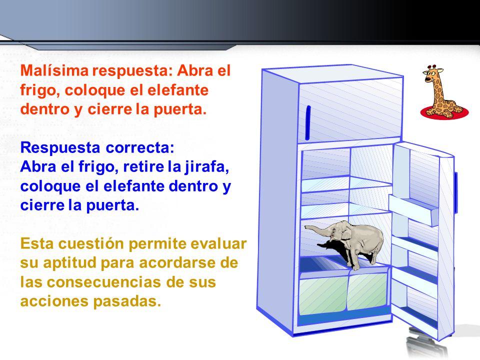 Malísima respuesta: Abra el frigo, coloque el elefante dentro y cierre la puerta. Respuesta correcta: Abra el frigo, retire la jirafa, coloque el elef