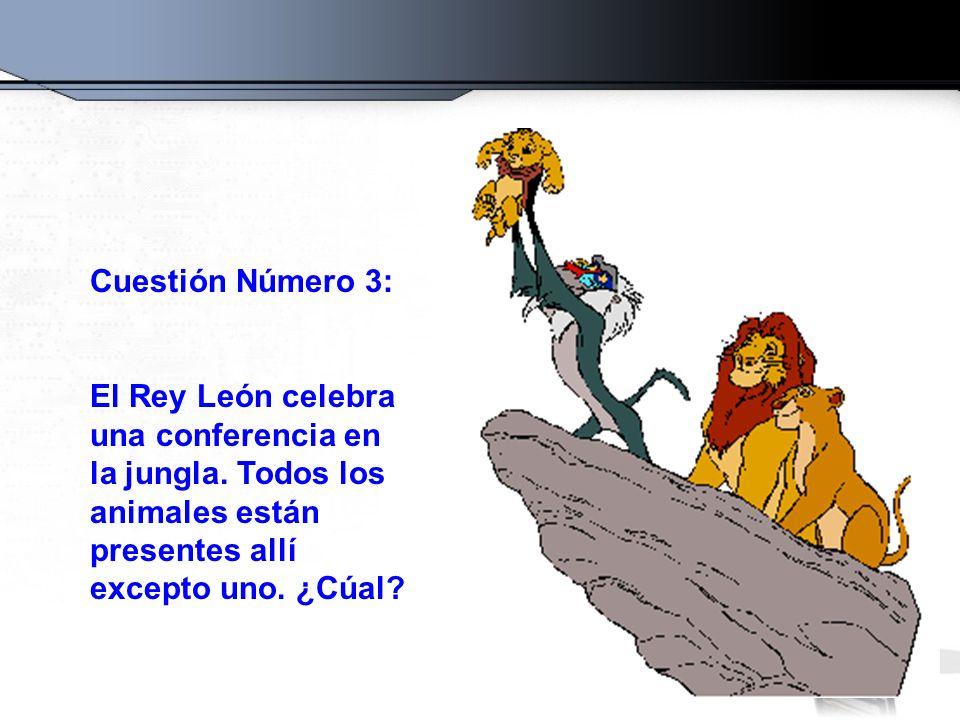 Cuestión Número 3: El Rey León celebra una conferencia en la jungla. Todos los animales están presentes allí excepto uno. ¿Cúal?