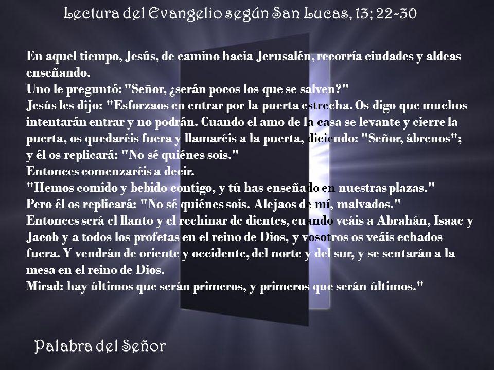 Lectura del Evangelio según San Lucas, 13; 22-30 En aquel tiempo, Jesús, de camino hacia Jerusalén, recorría ciudades y aldeas enseñando.